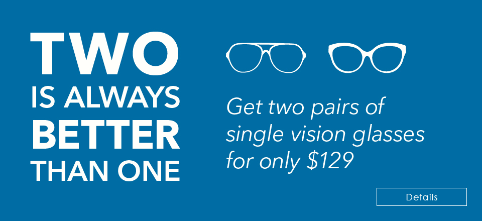 TWO IS ALWAYS BETTER THAN ONE! Get two pairs of single-vision glasses for $129
