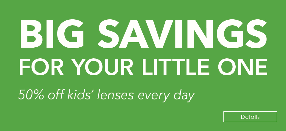BIG SAVINGS  FOR YOUR LITTLE ONE! 50% off kids' lenses every day