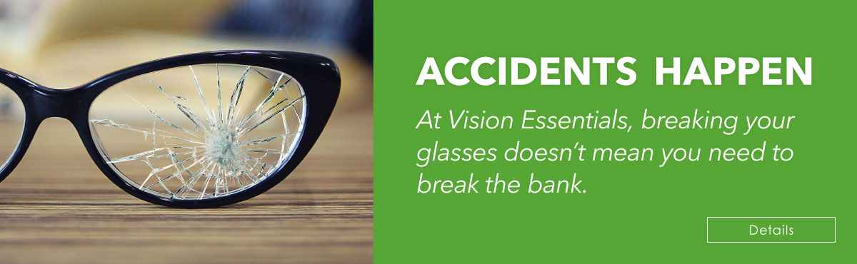 At Vision Essentials, breaking your glasses doesn't mean you need to break the bank.